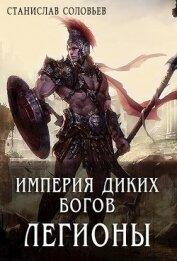 Империя диких богов. Легионы (СИ) - Соловьев Станислав