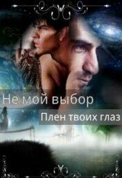Не мой выбор Плен твоих глаз (СИ) - Летта Ника