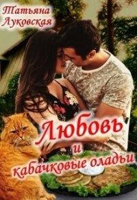 Любовь и кабачковые оладьи (СИ) - Луковская Татьяна
