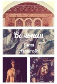 Вольная (СИ) - Ахметова Елена