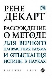 Рассуждение о методе для верного направления своего разума и отыскивания истины в науках - Декарт Рене