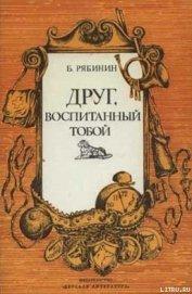 Друг, воспитанный тобой - Рябинин Борис Борисович