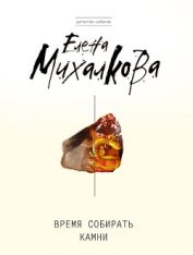 Время собирать камни - Михалкова Елена Ивановна