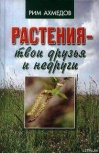 Растения – твои друзья и недруги - Ахмедов Рим Билалович