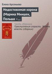 Недостижимая корона (Марина Мнишек, Польша – Россия) - Арсеньева Елена