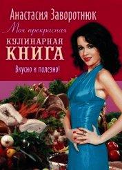 Книга Моя прекрасная кулинарная книга. Вкусно и полезно - Автор Заворотнюк Анастасия